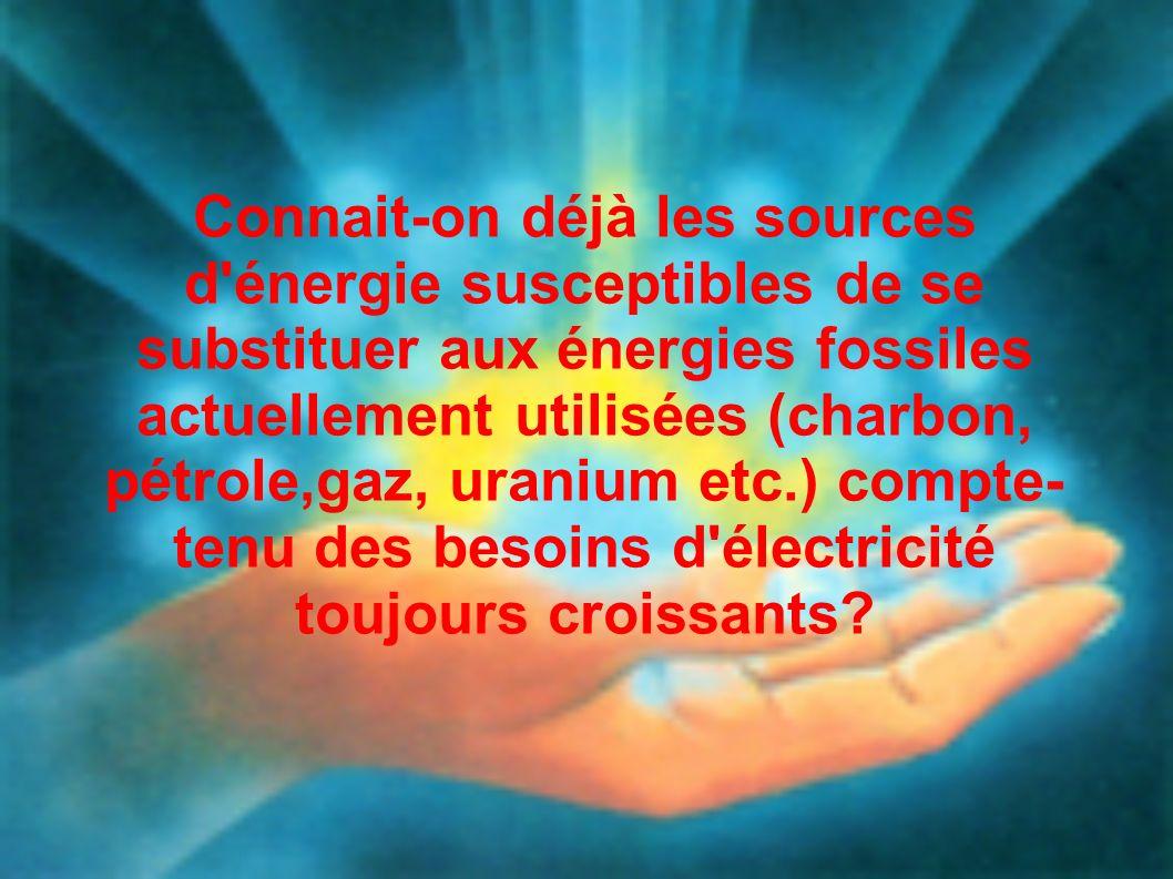 Connait-on déjà les sources d énergie susceptibles de se substituer aux énergies fossiles actuellement utilisées (charbon, pétrole,gaz, uranium etc.) compte-tenu des besoins d électricité toujours croissants