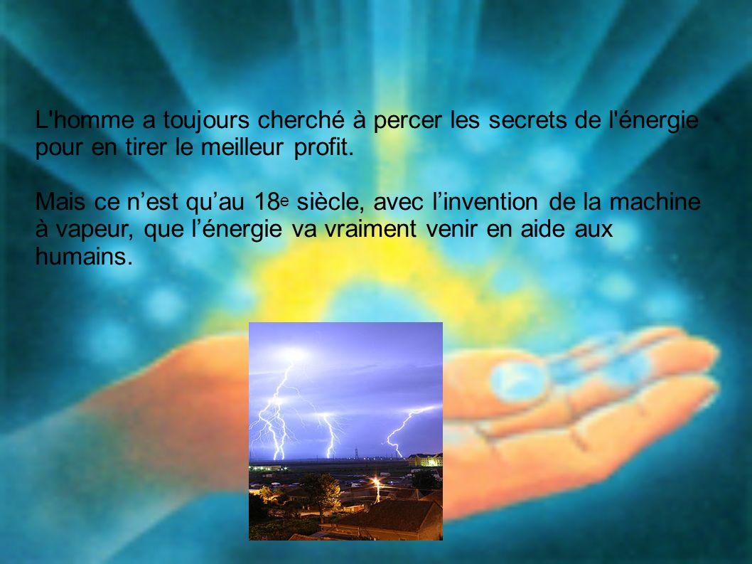 L homme a toujours cherché à percer les secrets de l énergie pour en tirer le meilleur profit.