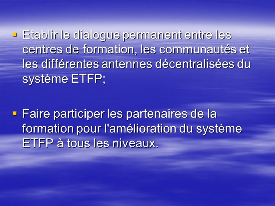Etablir le dialogue permanent entre les centres de formation, les communautés et les différentes antennes décentralisées du système ETFP;