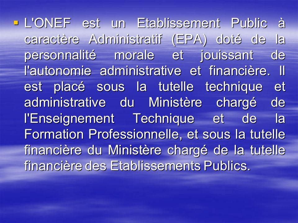 L ONEF est un Etablissement Public à caractère Administratif (EPA) doté de la personnalité morale et jouissant de l autonomie administrative et financière.