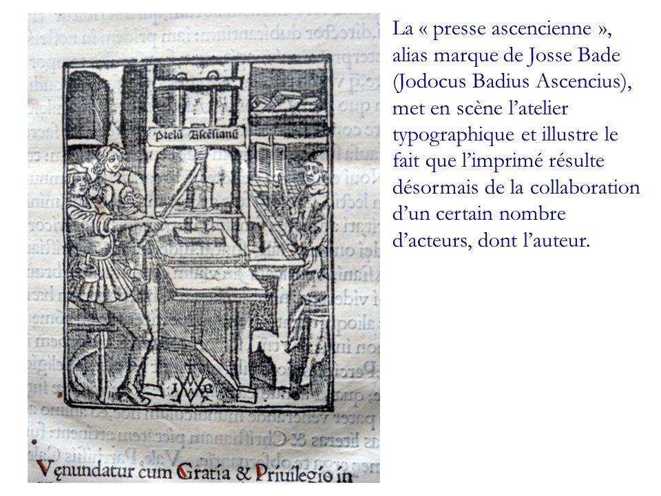 La « presse ascencienne », alias marque de Josse Bade (Jodocus Badius Ascencius), met en scène l'atelier typographique et illustre le fait que l'imprimé résulte désormais de la collaboration d'un certain nombre d'acteurs, dont l'auteur.