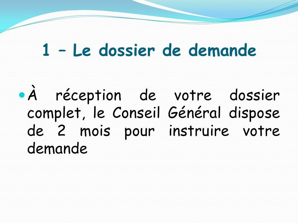 1 – Le dossier de demande À réception de votre dossier complet, le Conseil Général dispose de 2 mois pour instruire votre demande.