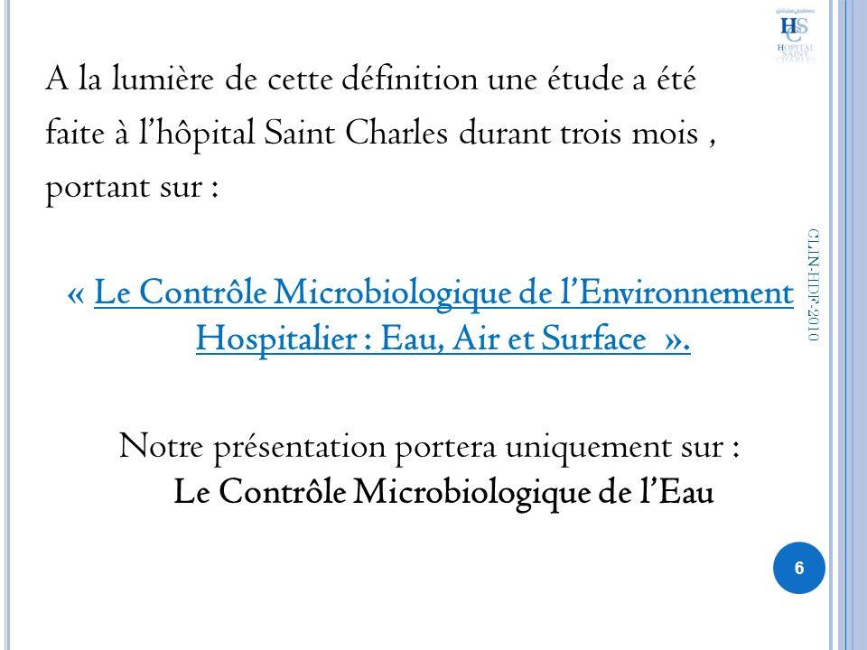 A la lumière de cette définition une étude a été faite à l'hôpital Saint Charles durant trois mois , portant sur : « Le Contrôle Microbiologique de l'Environnement Hospitalier : Eau, Air et Surface ». Notre présentation portera uniquement sur : Le Contrôle Microbiologique de l'Eau