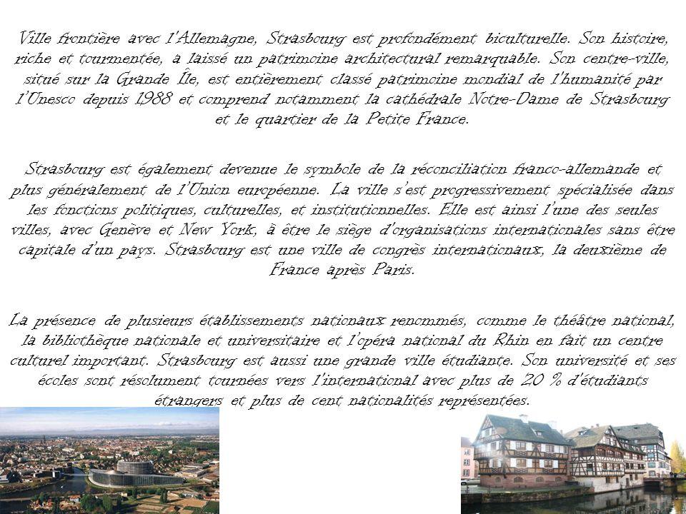 Ville frontière avec l Allemagne, Strasbourg est profondément biculturelle. Son histoire, riche et tourmentée, a laissé un patrimoine architectural remarquable. Son centre-ville, situé sur la Grande Île, est entièrement classé patrimoine mondial de l humanité par l'Unesco depuis 1988 et comprend notamment la cathédrale Notre-Dame de Strasbourg et le quartier de la Petite France.