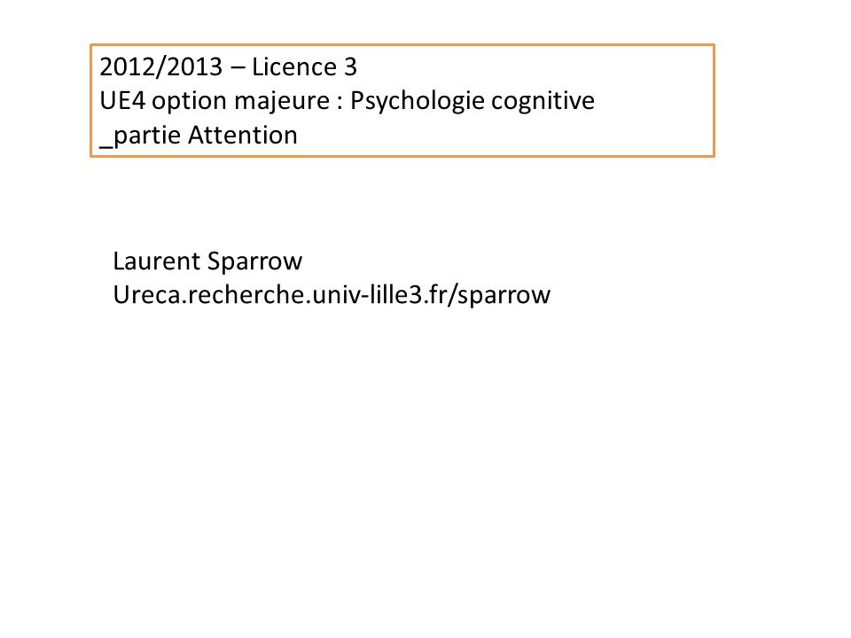 2012/2013 – Licence 3 UE4 option majeure : Psychologie cognitive. _partie Attention. Laurent Sparrow.