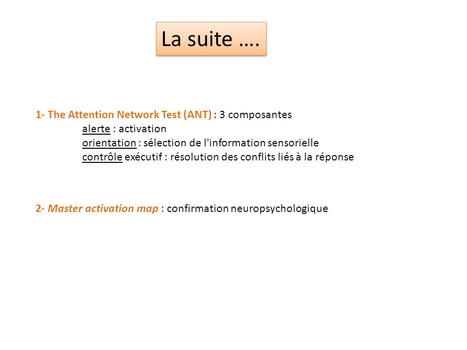 La suite …. 1- The Attention Network Test (ANT) : 3 composantes
