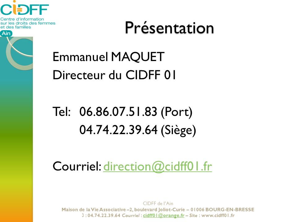 PrésentationEmmanuel MAQUET Directeur du CIDFF 01 Tel: 06.86.07.51.83 (Port) 04.74.22.39.64 (Siège) Courriel: direction@cidff01.fr