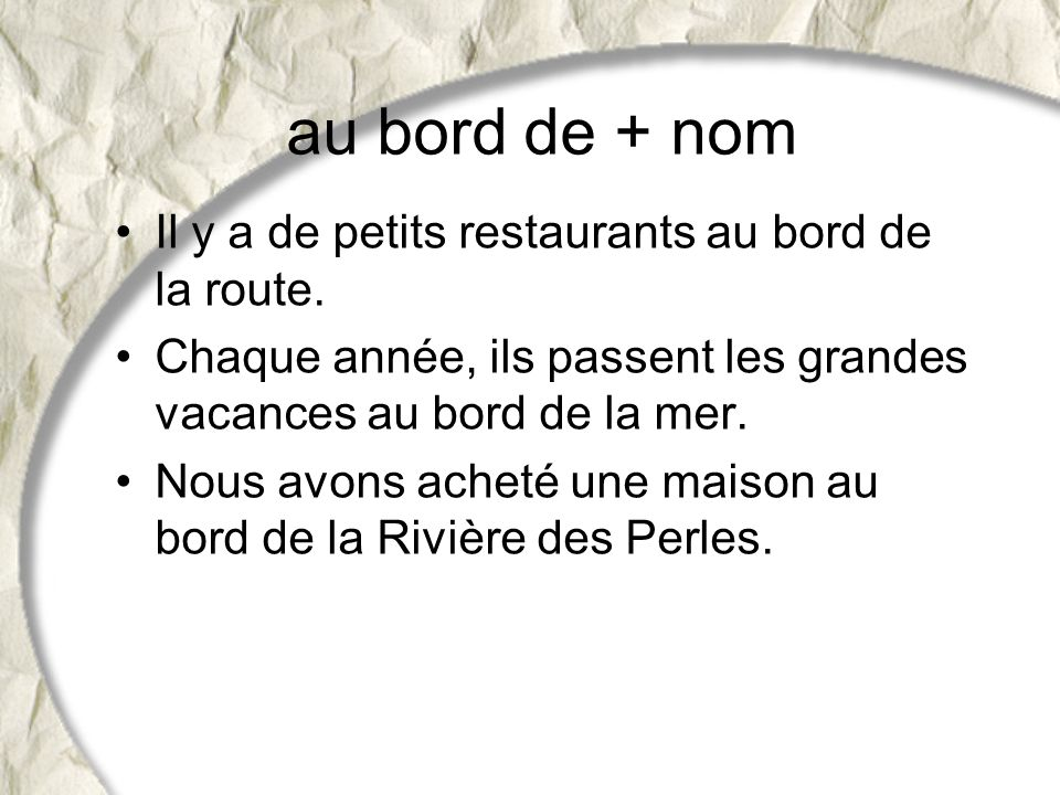 au bord de + nom Il y a de petits restaurants au bord de la route.