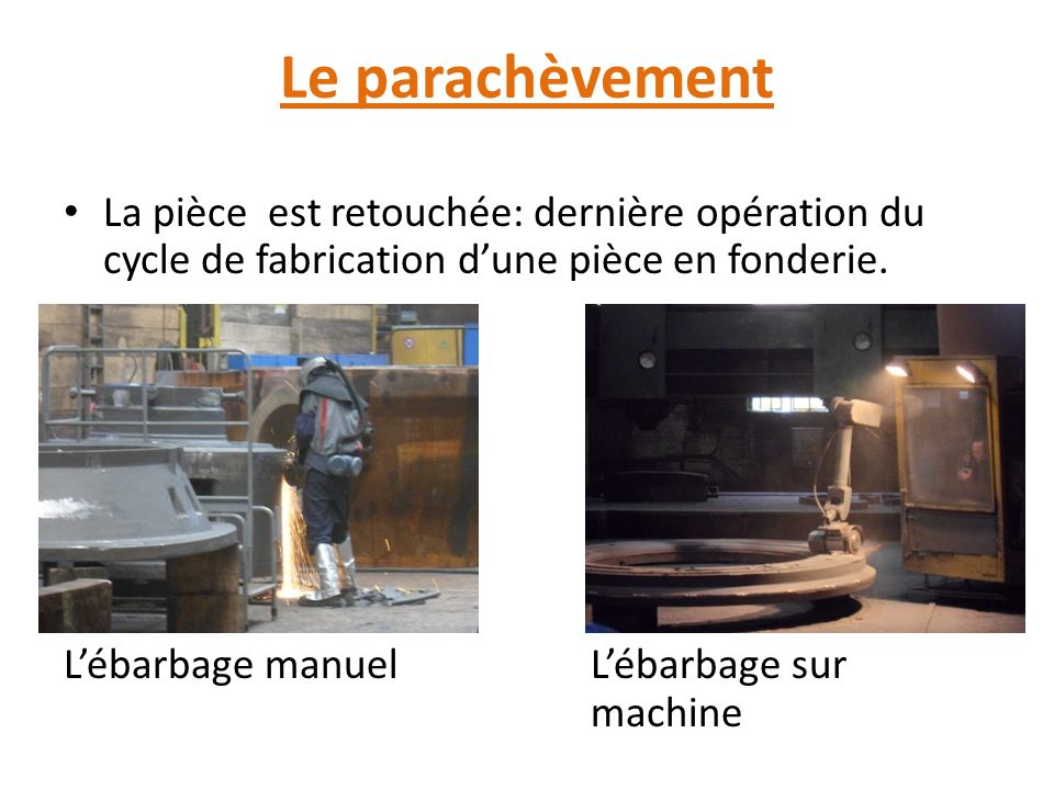 Le parachèvement La pièce est retouchée: dernière opération du cycle de fabrication d'une pièce en fonderie.