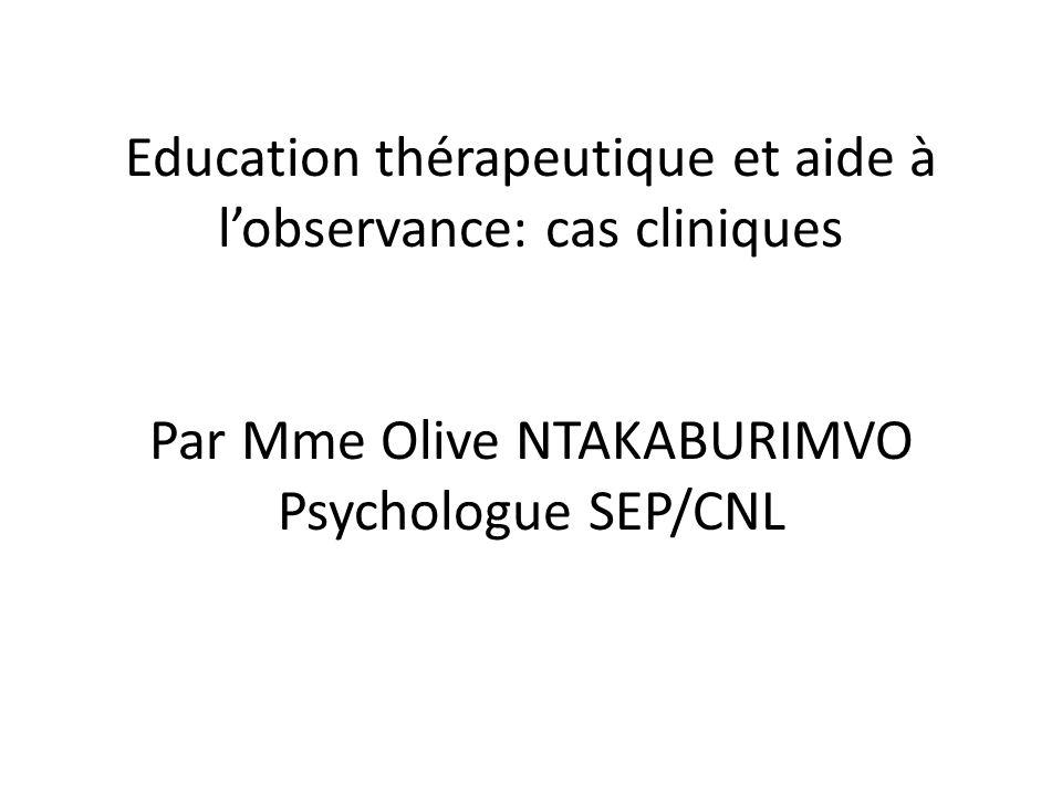 Education thérapeutique et aide à l'observance: cas cliniques Par Mme Olive NTAKABURIMVO Psychologue SEP/CNL