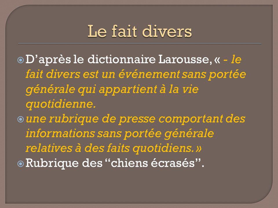 Le fait divers D'après le dictionnaire Larousse, « - le fait divers est un événement sans portée générale qui appartient à la vie quotidienne.