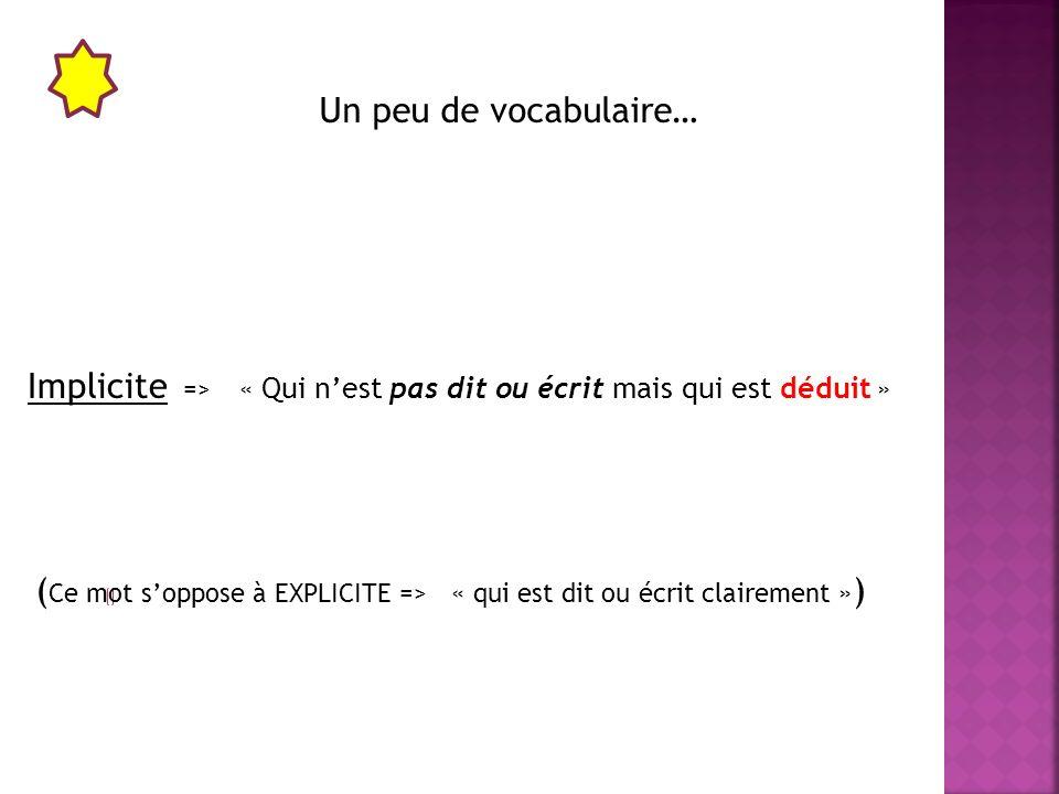 Un peu de vocabulaire… Implicite => « Qui n'est pas dit ou écrit mais qui est déduit »