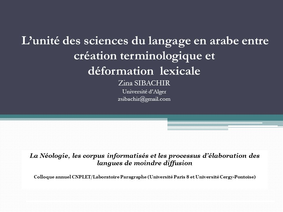 L'unité des sciences du langage en arabe entre création terminologique et déformation lexicale Zina SIBACHIR Université d'Alger zsibachir@gmail.com