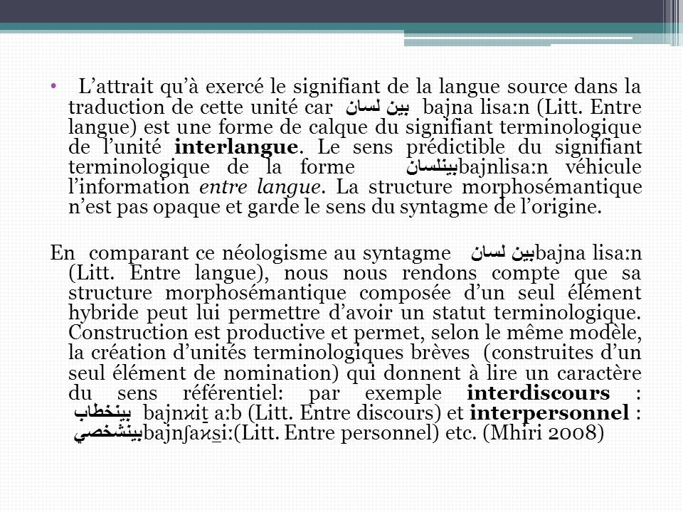 L'attrait qu'à exercé le signifiant de la langue source dans la traduction de cette unité car بين لسان bajna liѕaːn (Litt. Entre langue) est une forme de calque du signifiant terminologique de l'unité interlangue. Le sens prédictible du signifiant terminologique de la forme بينلسان bajnliѕaːn véhicule l'information entre langue. La structure morphosémantique n'est pas opaque et garde le sens du syntagme de l'origine.