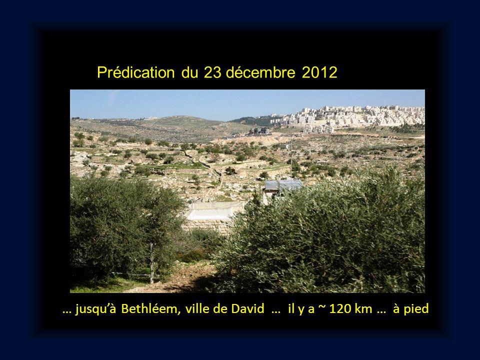 Prédication du 23 décembre 2012 … jusqu'à Bethléem, ville de David … il y a ~ 120 km … à pied