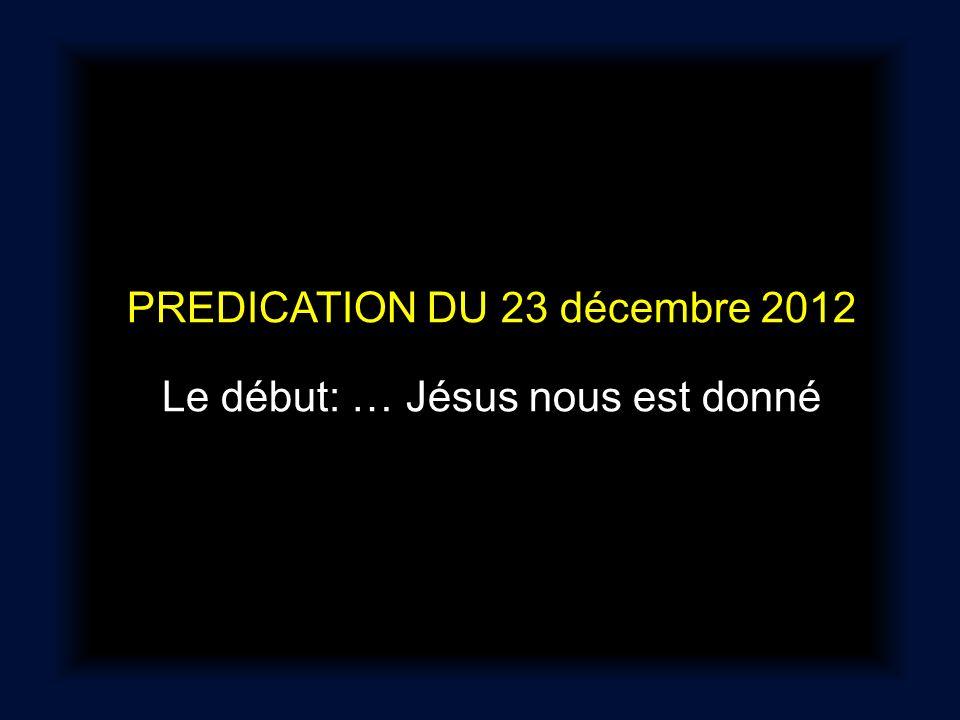 PREDICATION DU 23 décembre 2012 Le début: … Jésus nous est donné