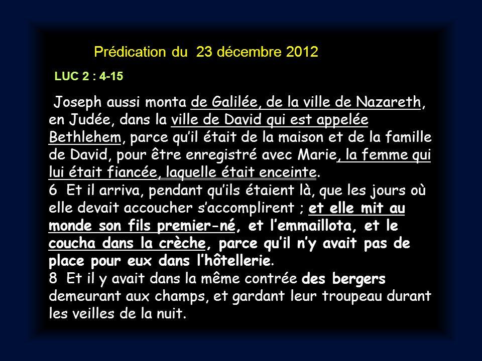 Prédication du 23 décembre 2012 LUC 2 : 4-15 Joseph aussi monta de Galilée, de la ville de Nazareth, en Judée, dans la ville de David qui est appelée Bethlehem, parce qu'il était de la maison et de la famille de David, pour être enregistré avec Marie, la femme qui lui était fiancée, laquelle était enceinte.