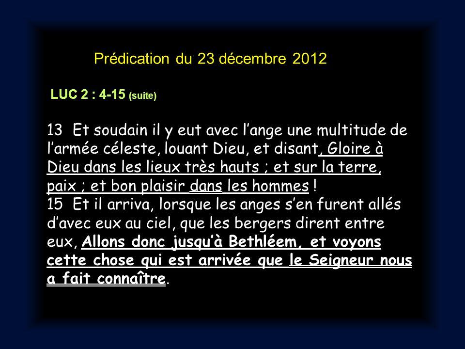 Prédication du 23 décembre 2012 LUC 2 : 4-15 (suite) 13 Et soudain il y eut avec l'ange une multitude de l'armée céleste, louant Dieu, et disant, Gloire à Dieu dans les lieux très hauts ; et sur la terre, paix ; et bon plaisir dans les hommes .
