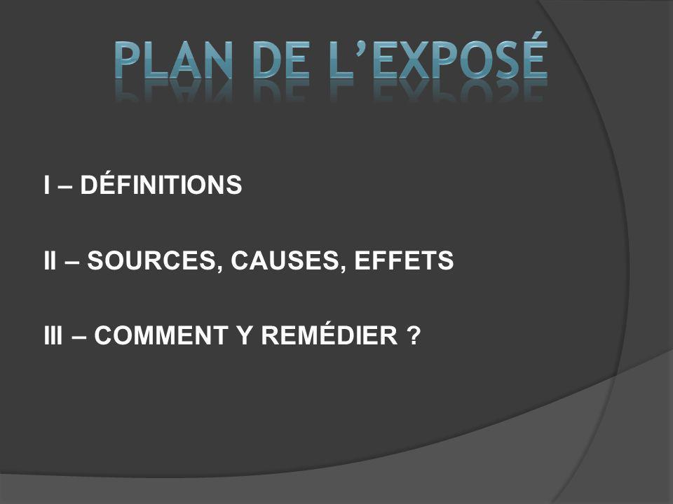 Plan de l'exposé I – DÉFINITIONS II – SOURCES, CAUSES, EFFETS