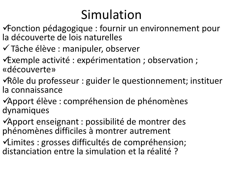 Simulation Fonction pédagogique : fournir un environnement pour la découverte de lois naturelles. Tâche élève : manipuler, observer.
