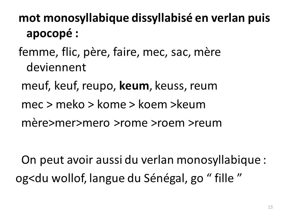 mot monosyllabique dissyllabisé en verlan puis apocopé : femme, flic, père, faire, mec, sac, mère deviennent meuf, keuf, reupo, keum, keuss, reum mec > meko > kome > koem >keum mère>mer>mero >rome >roem >reum On peut avoir aussi du verlan monosyllabique : og<du wollof, langue du Sénégal, go fille