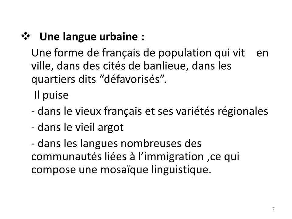 Une langue urbaine : Une forme de français de population qui vit en ville, dans des cités de banlieue, dans les quartiers dits défavorisés .