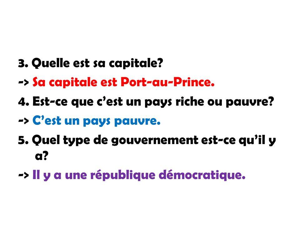 3. Quelle est sa capitale -> Sa capitale est Port-au-Prince. 4. Est-ce que c'est un pays riche ou pauvre