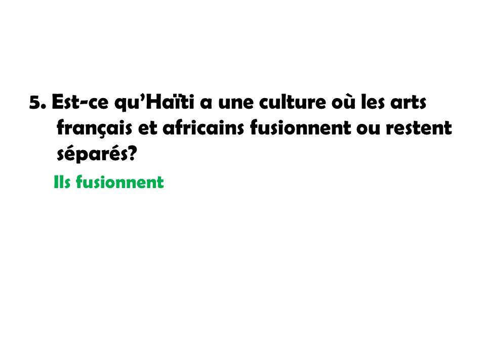 5. Est-ce qu'Haïti a une culture où les arts français et africains fusionnent ou restent séparés