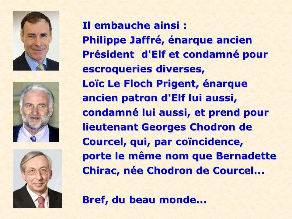 Il embauche ainsi : Philippe Jaffré, énarque ancien. Président d Elf et condamné pour. escroqueries diverses,
