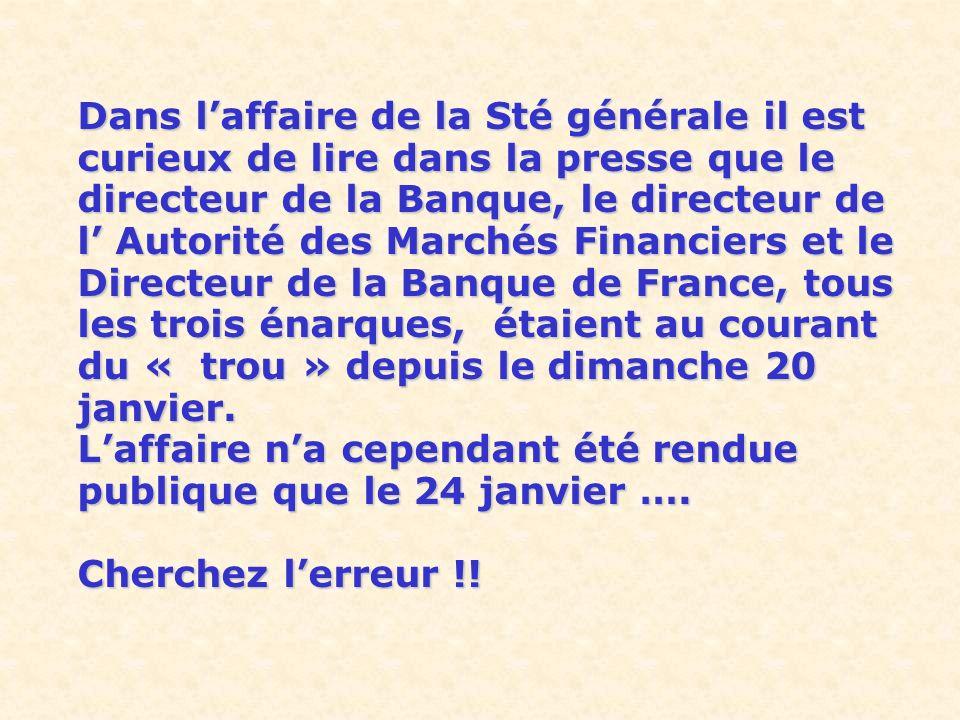Dans l'affaire de la Sté générale il est curieux de lire dans la presse que le directeur de la Banque, le directeur de l' Autorité des Marchés Financiers et le Directeur de la Banque de France, tous les trois énarques, étaient au courant du « trou » depuis le dimanche 20 janvier.
