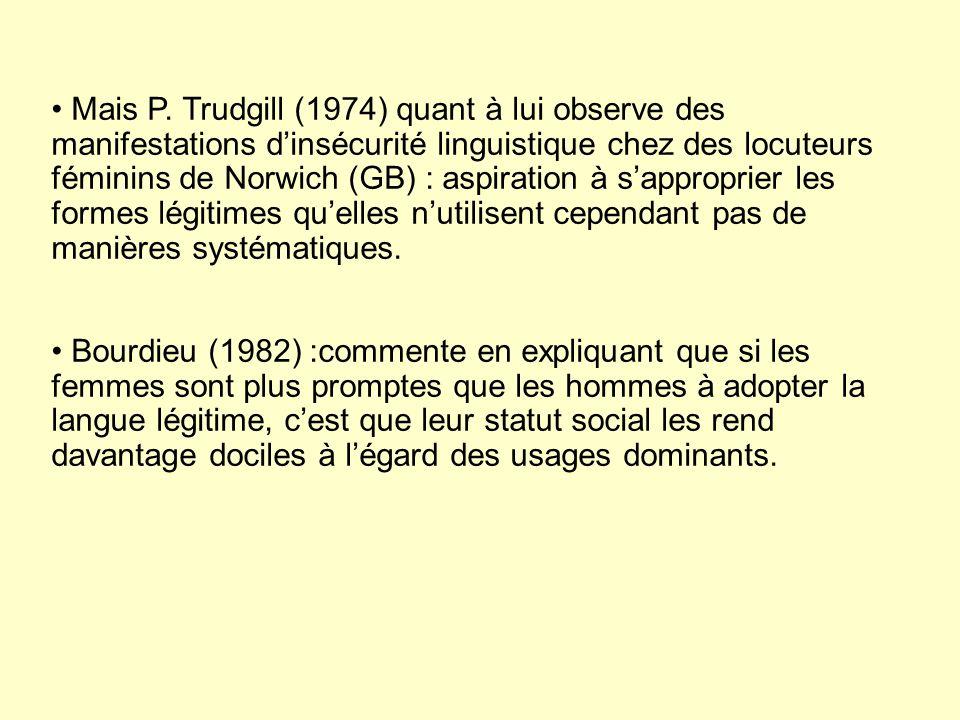 Mais P. Trudgill (1974) quant à lui observe des manifestations d'insécurité linguistique chez des locuteurs féminins de Norwich (GB) : aspiration à s'approprier les formes légitimes qu'elles n'utilisent cependant pas de manières systématiques.