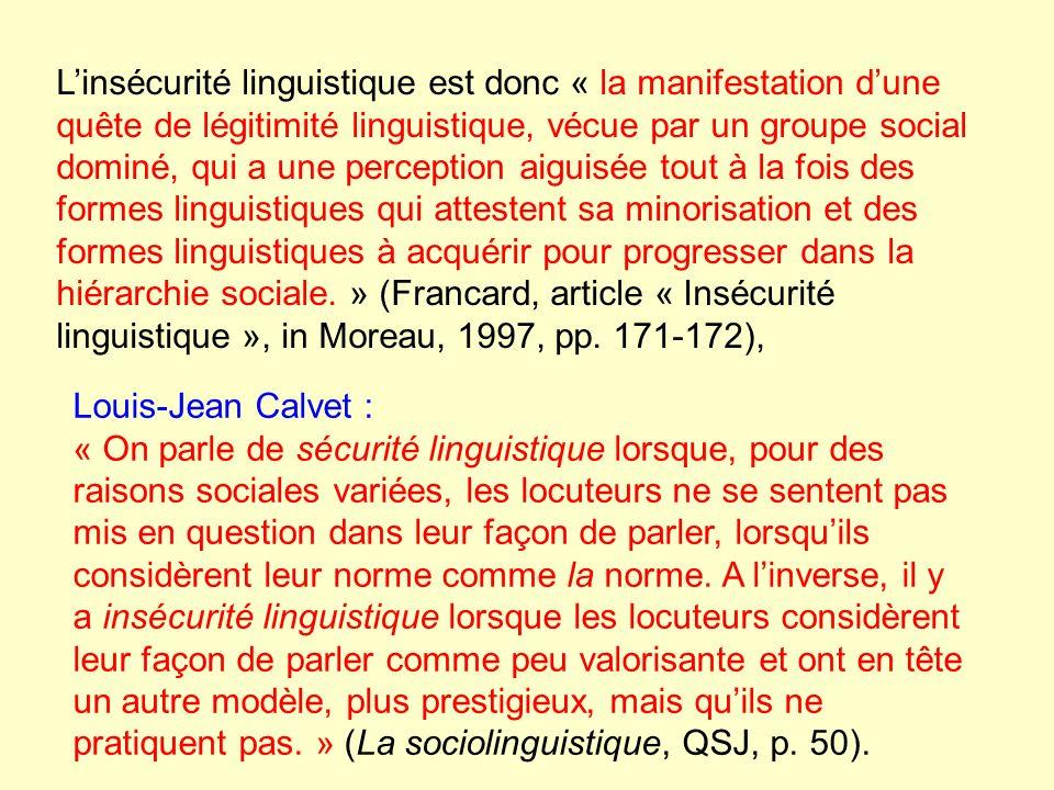 L'insécurité linguistique est donc « la manifestation d'une quête de légitimité linguistique, vécue par un groupe social dominé, qui a une perception aiguisée tout à la fois des formes linguistiques qui attestent sa minorisation et des formes linguistiques à acquérir pour progresser dans la hiérarchie sociale. » (Francard, article « Insécurité linguistique », in Moreau, 1997, pp. 171-172),