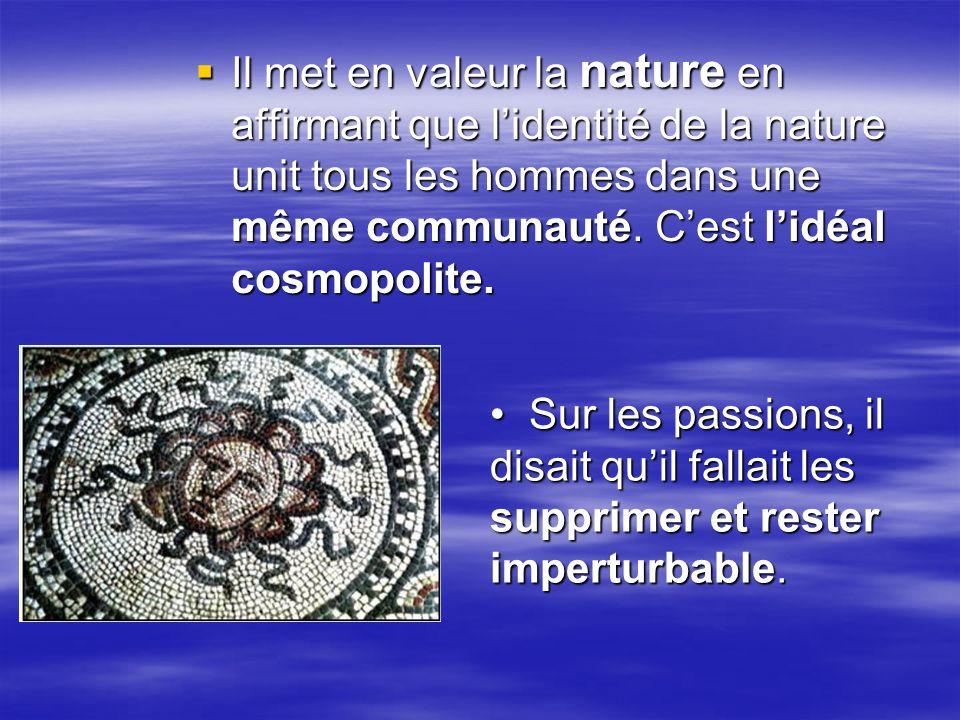 Il met en valeur la nature en affirmant que l'identité de la nature unit tous les hommes dans une même communauté. C'est l'idéal cosmopolite.
