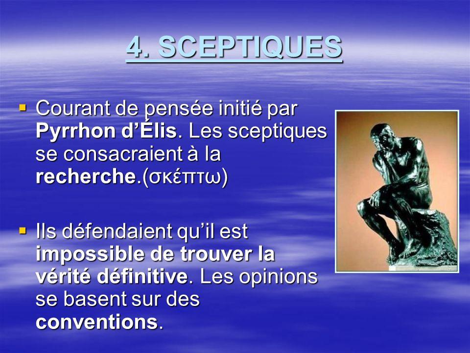 4. SCEPTIQUES Courant de pensée initié par Pyrrhon d'Élis. Les sceptiques se consacraient à la recherche.(σκέπτω)