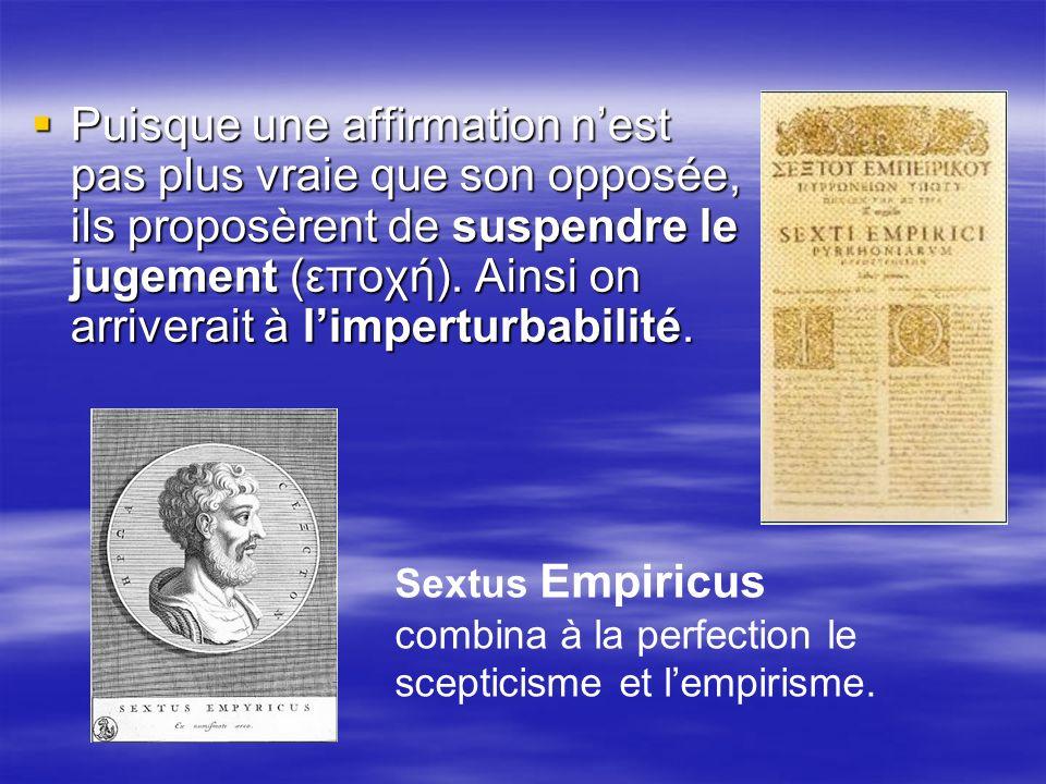 Puisque une affirmation n'est pas plus vraie que son opposée, ils proposèrent de suspendre le jugement (εποχή). Ainsi on arriverait à l'imperturbabilité.