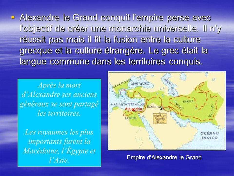 Alexandre le Grand conquit l'empire perse avec l'objectif de créer une monarchie universelle. Il n'y réussit pas mais il fit la fusion entre la culture grecque et la culture étrangère. Le grec était la langue commune dans les territoires conquis.