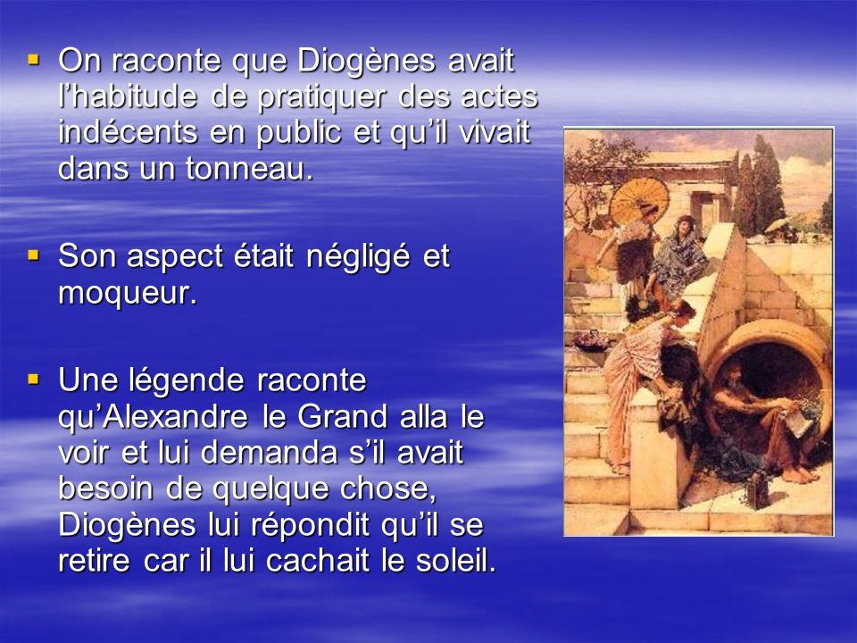 On raconte que Diogènes avait l'habitude de pratiquer des actes indécents en public et qu'il vivait dans un tonneau.