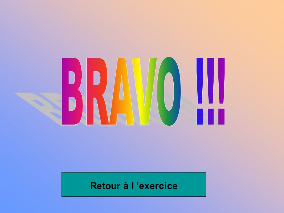 BRAVO !!! Retour à l 'exercice