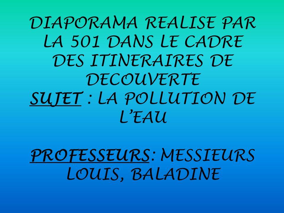 DIAPORAMA REALISE PAR LA 501 DANS LE CADRE DES ITINERAIRES DE DECOUVERTE SUJET : LA POLLUTION DE L'EAU PROFESSEURS: MESSIEURS LOUIS, BALADINE