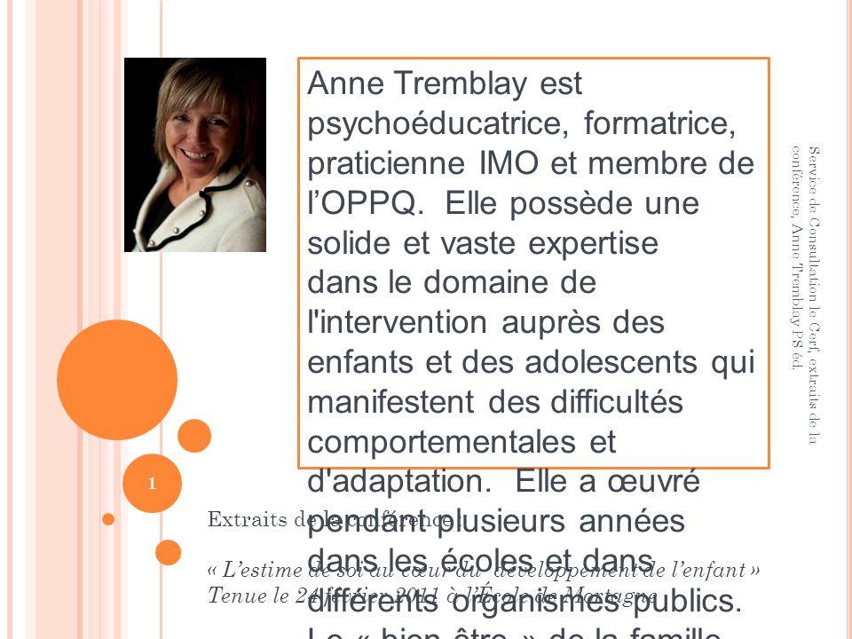 Anne Tremblay est psychoéducatrice, formatrice, praticienne IMO et membre de l'OPPQ. Elle possède une solide et vaste expertise dans le domaine de l intervention auprès des enfants et des adolescents qui manifestent des difficultés comportementales et d adaptation. Elle a œuvré pendant plusieurs années dans les écoles et dans différents organismes publics. Le « bien-être » de la famille est aussi au cœur de ses préoccupations.