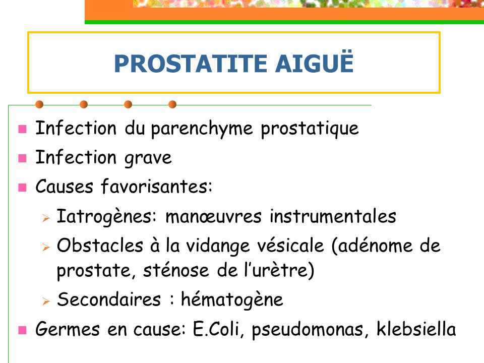 PROSTATITE AIGUË Infection du parenchyme prostatique Infection grave