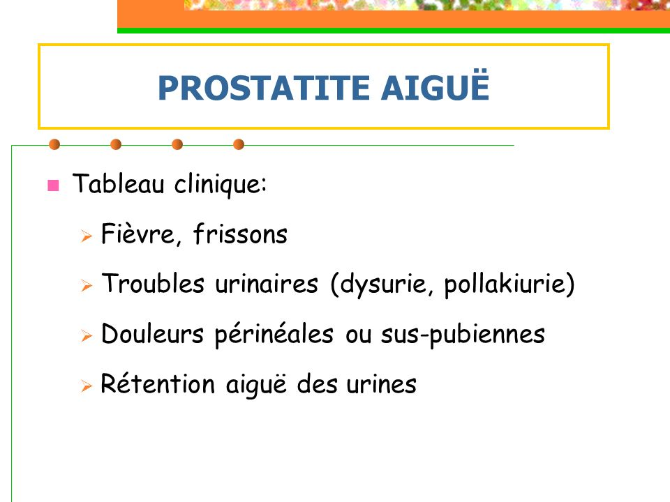 PROSTATITE AIGUË Tableau clinique: Fièvre, frissons