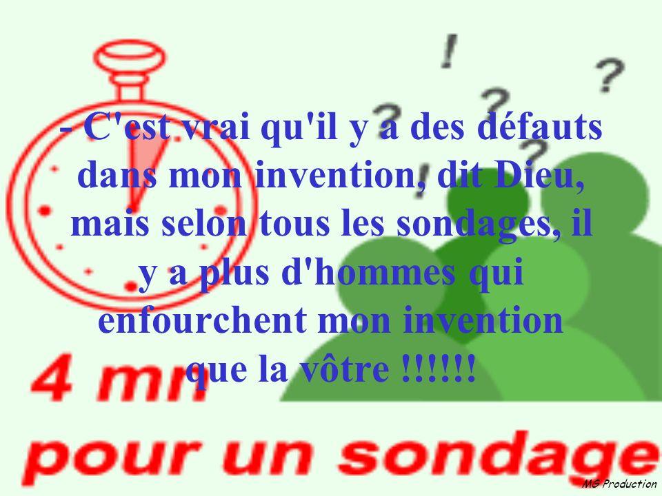 - C est vrai qu il y a des défauts dans mon invention, dit Dieu, mais selon tous les sondages, il y a plus d hommes qui enfourchent mon invention que la vôtre !!!!!!