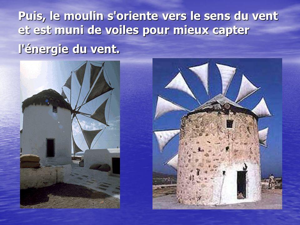 Puis, le moulin s oriente vers le sens du vent et est muni de voiles pour mieux capter l énergie du vent.