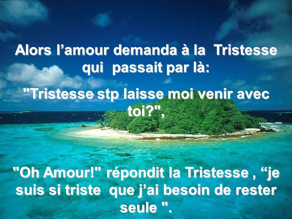 Alors l'amour demanda à la Tristesse qui passait par là:
