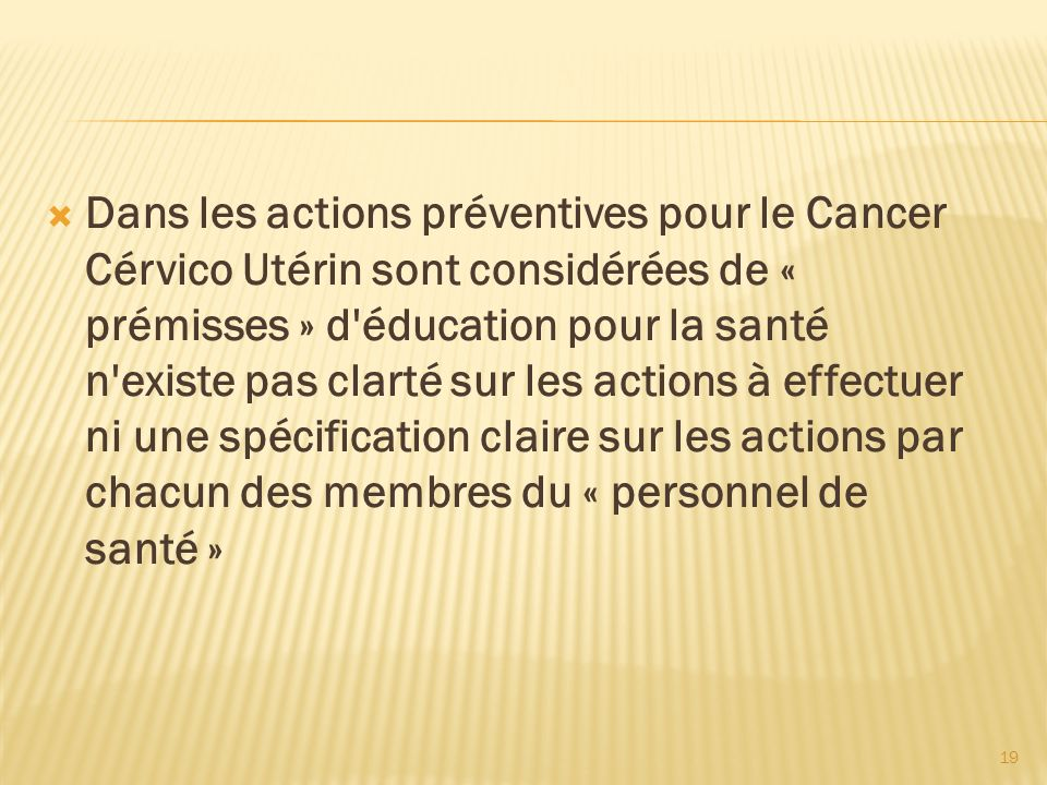 Dans les actions préventives pour le Cancer Cérvico Utérin sont considérées de « prémisses » d éducation pour la santé n existe pas clarté sur les actions à effectuer ni une spécification claire sur les actions par chacun des membres du « personnel de santé »