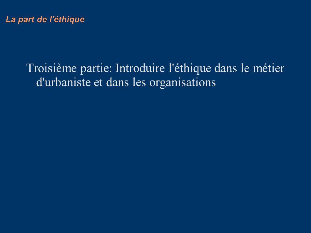La part de l éthique Troisième partie: Introduire l éthique dans le métier d urbaniste et dans les organisations.