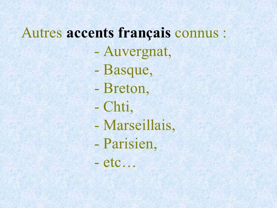 Autres accents français connus : - Auvergnat, - Basque, - Breton, - Chti, - Marseillais, - Parisien, - etc…