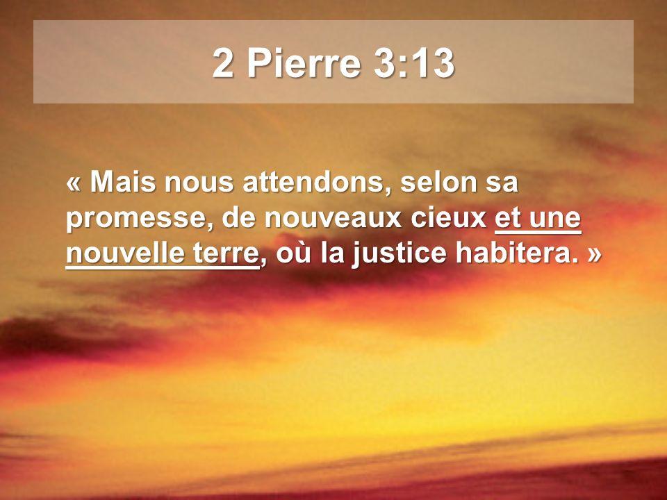 2 Pierre 3:13 « Mais nous attendons, selon sa promesse, de nouveaux cieux et une nouvelle terre, où la justice habitera. »
