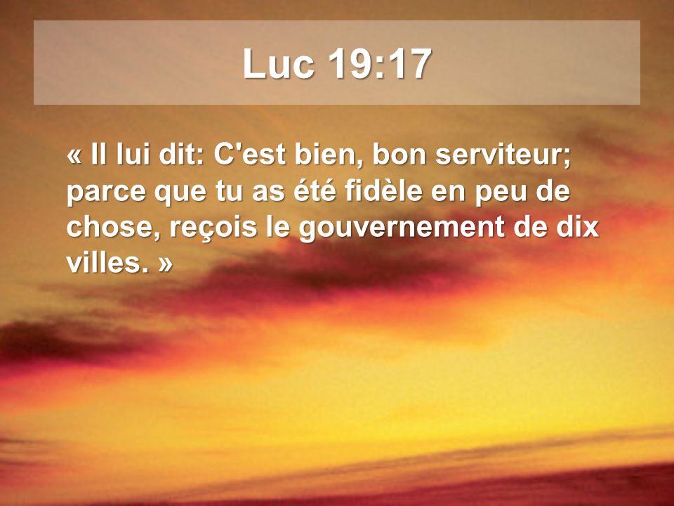 Luc 19:17 « Il lui dit: C est bien, bon serviteur; parce que tu as été fidèle en peu de chose, reçois le gouvernement de dix villes. »